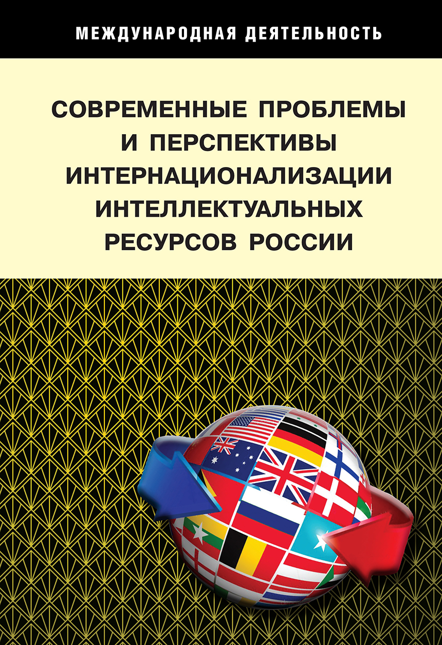 MODERN PROBLEMS AND PROSPECTS FOR THE INTERNATIONALIZATION OF INTELLECTUAL RESOURCES OF RUSSIA: CHALLENGES, STRATEGIES, MODELS, INTERESTS OF NATIONAL, REGIONAL AND INDUSTRIAL DEVELOPMENT